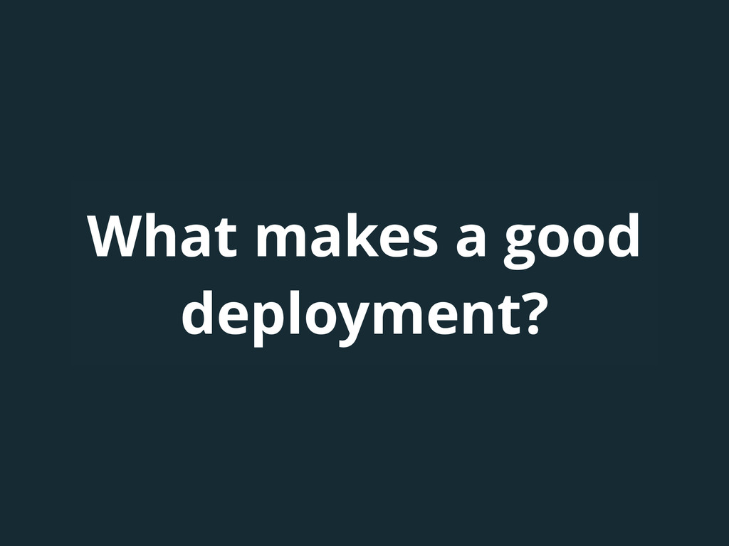 What makes a good deployment?