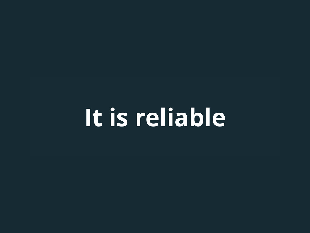 It is reliable
