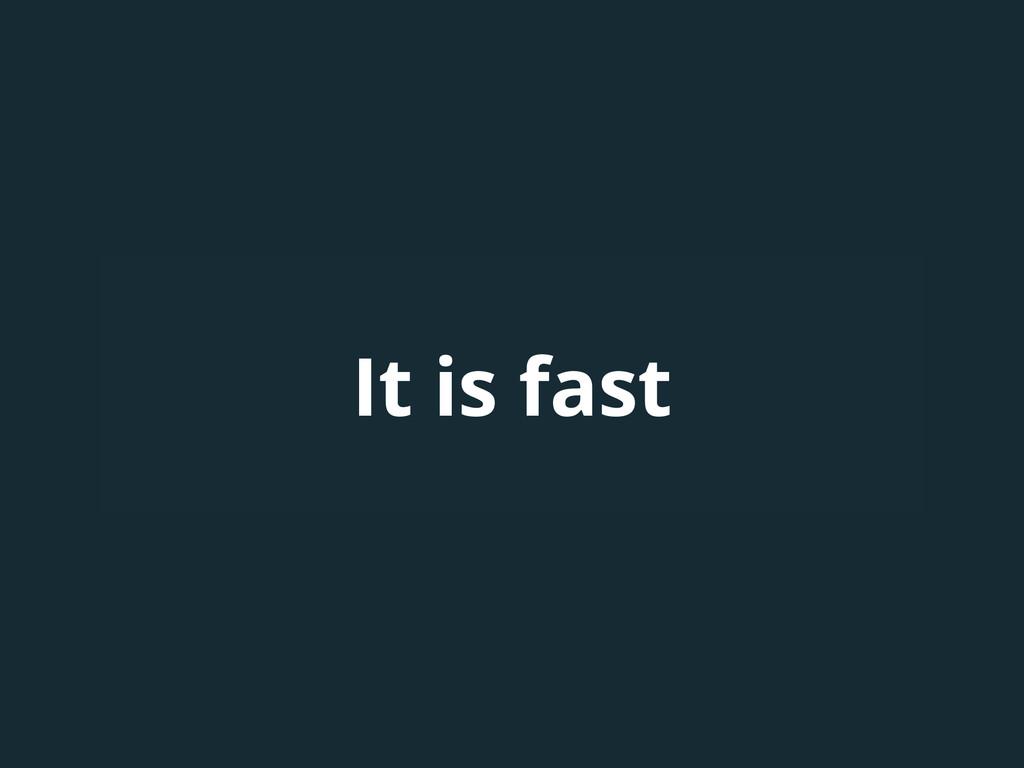 It is fast