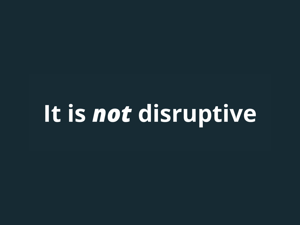 It is not disruptive