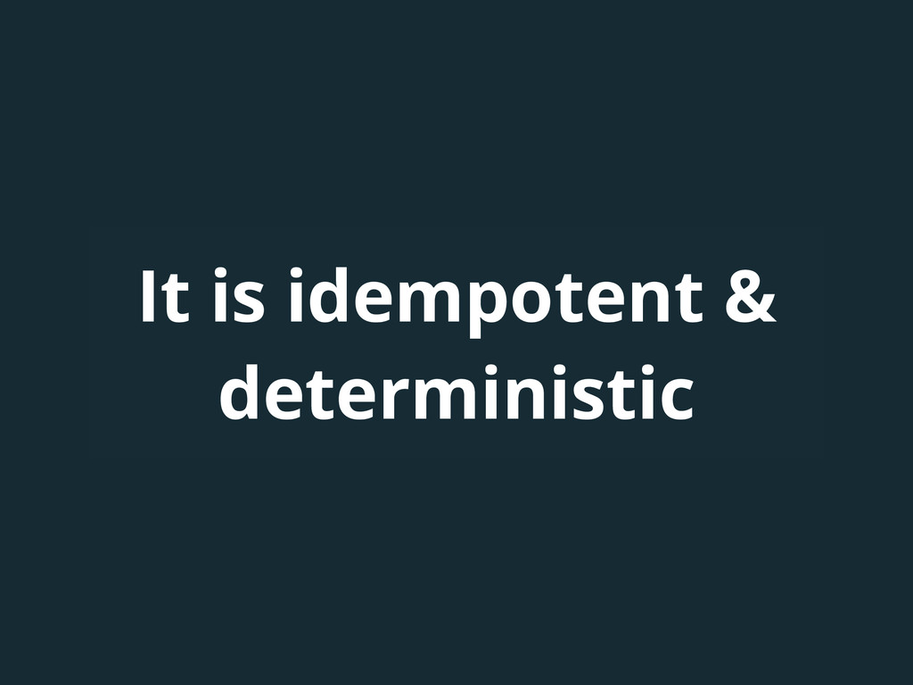 It is idempotent & deterministic