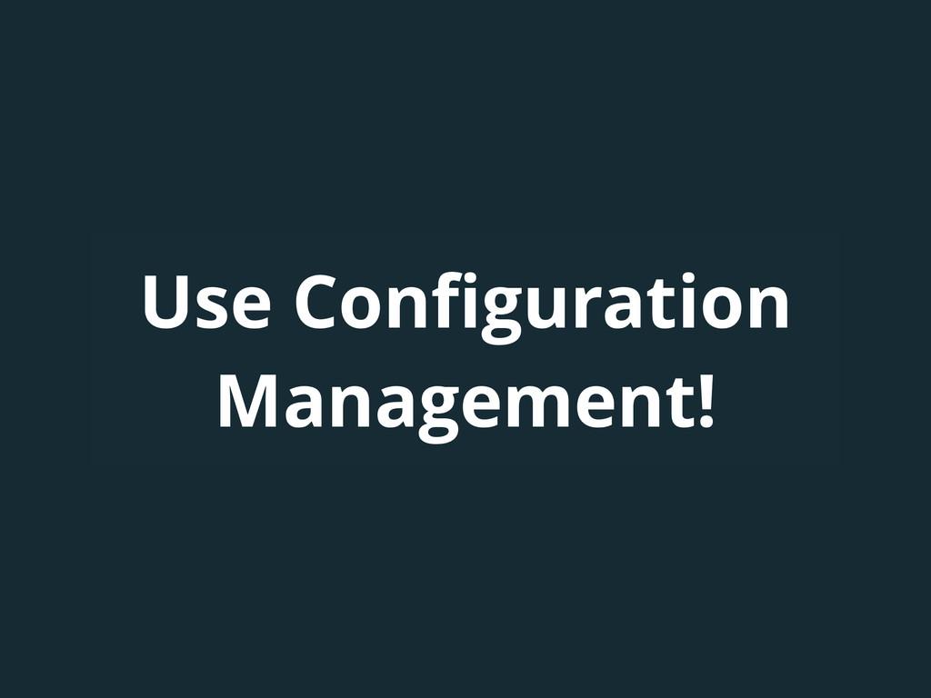 Use Configuration Management!