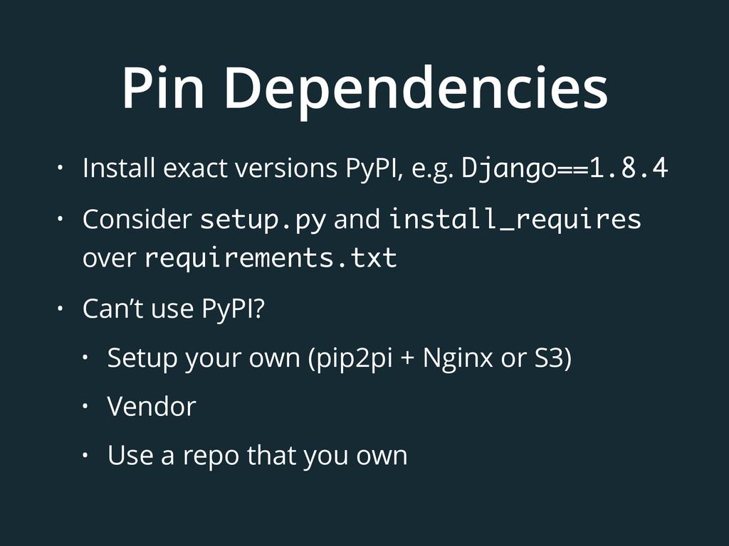 Pin Dependencies • Install exact versions PyPI,...