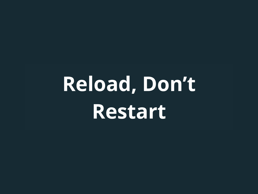 Reload, Don't Restart