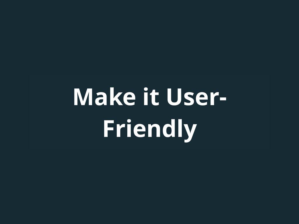 Make it User- Friendly