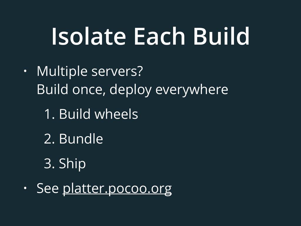 Isolate Each Build • Multiple servers? Build o...