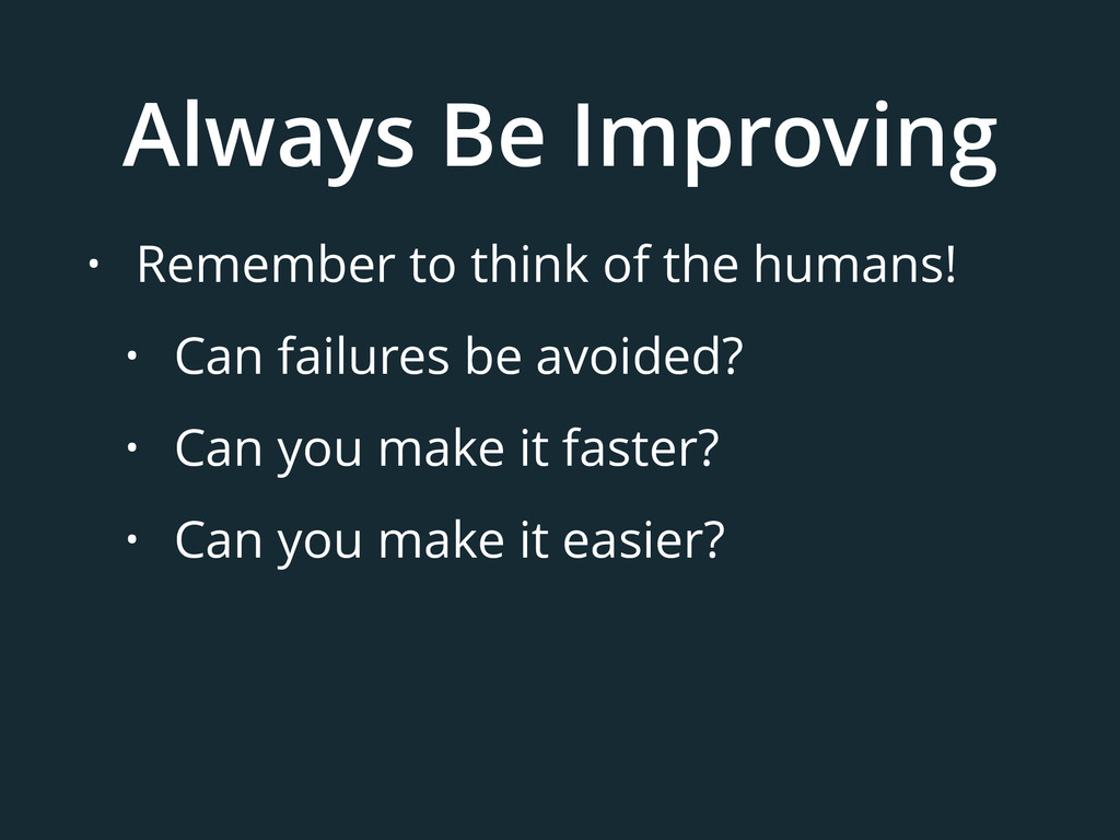 Always Be Improving • Remember to think of the ...