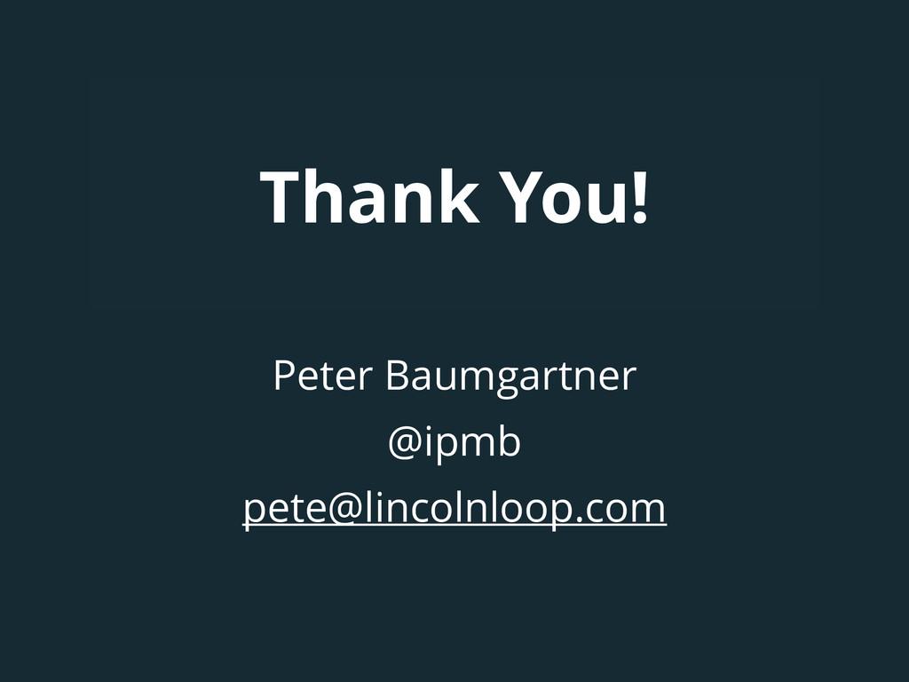Thank You! Peter Baumgartner @ipmb pete@lincoln...
