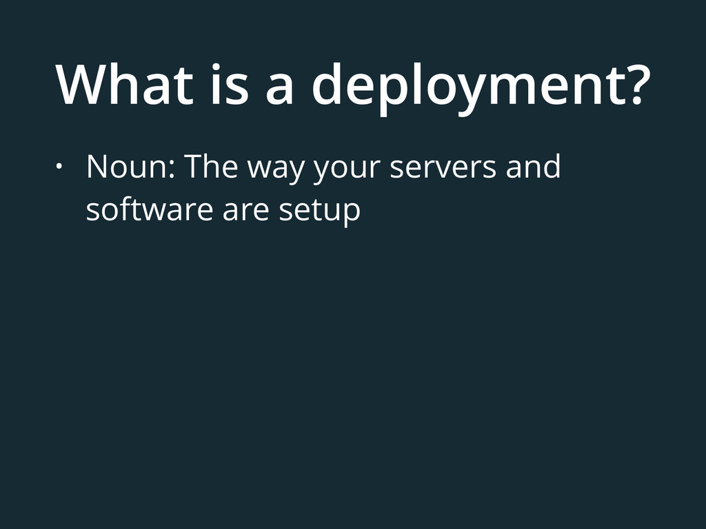 What is a deployment? • Noun: The way your serv...