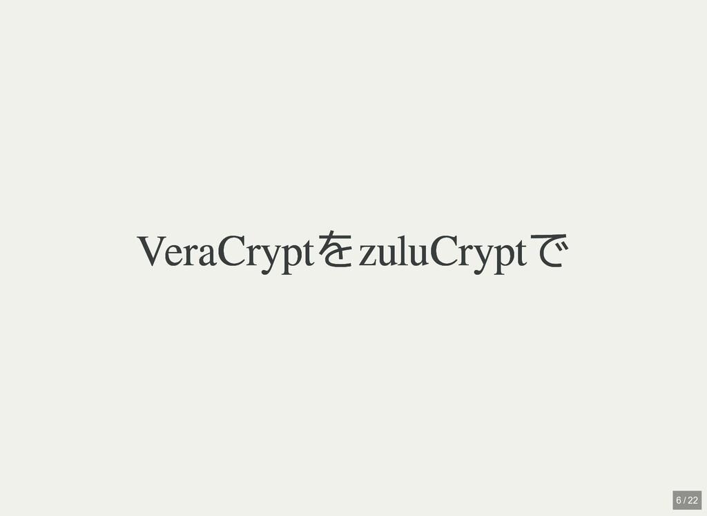 / VeraCryptをzuluCryptで VeraCryptをzuluCryptで 6 /...