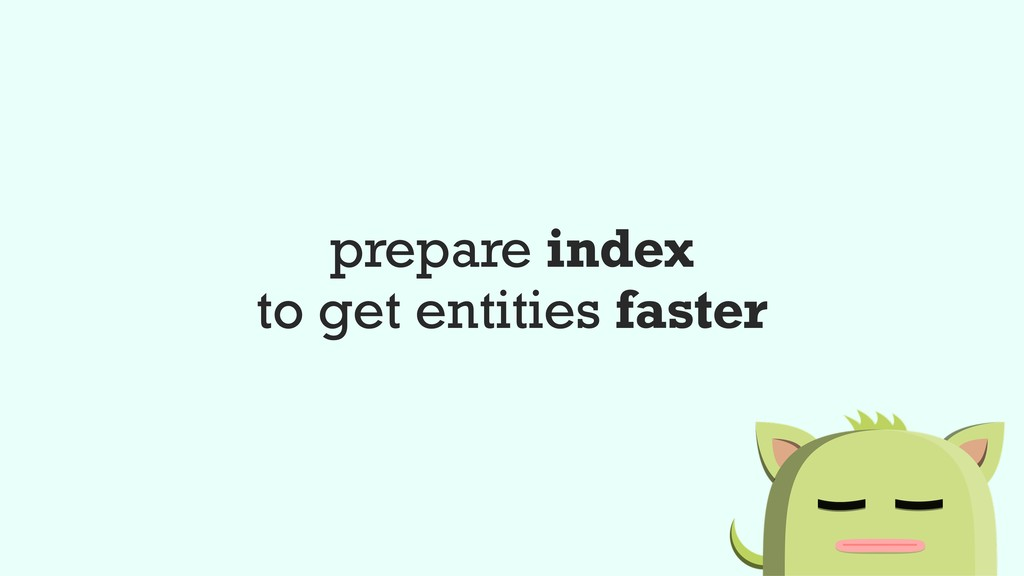prepare index to get entities faster