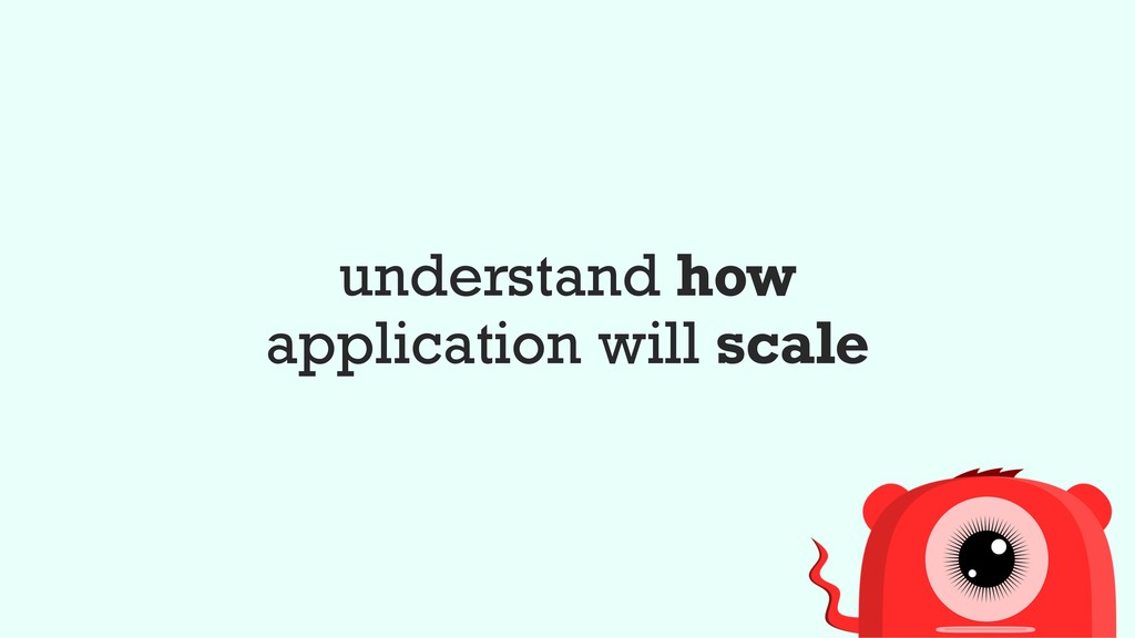 understand how application will scale