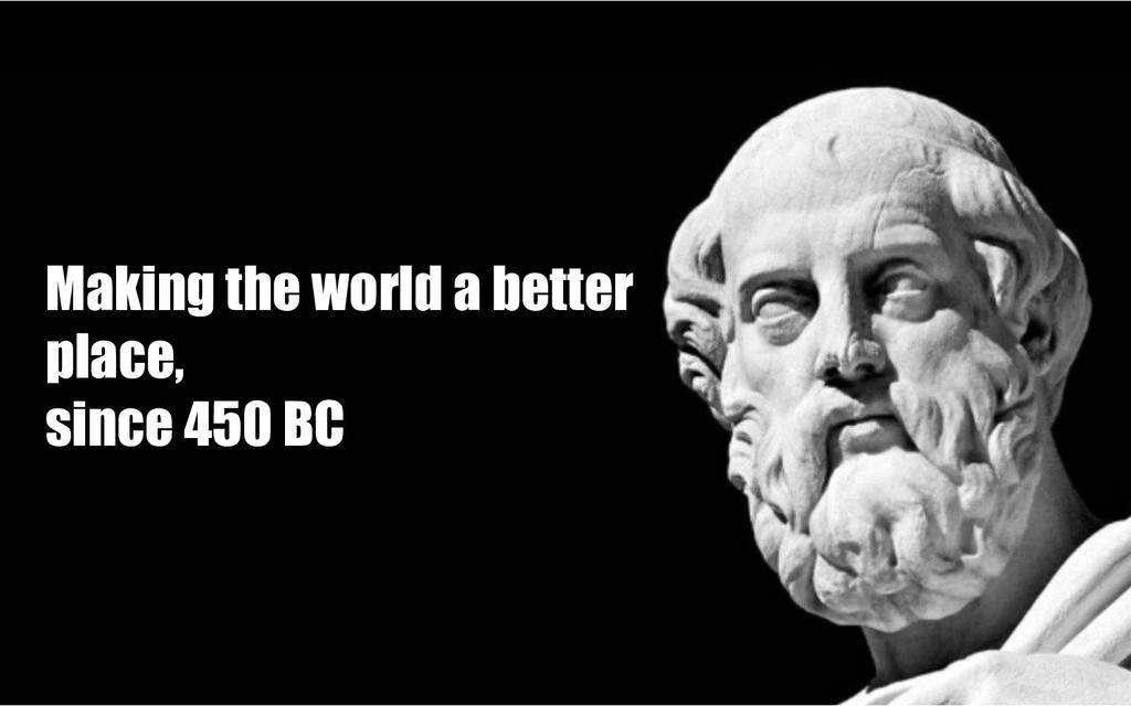 Making the world a better place, since 450 BC