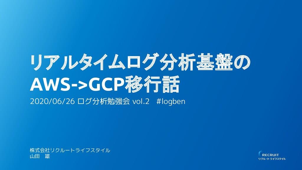 リアルタイムログ分析基盤の AWS->GCP移行話 2020/06/26 ログ分析勉強会 vo...