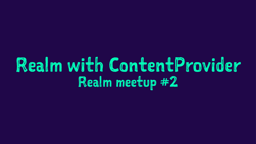 Realm with ContentProvider Realm meetup #2