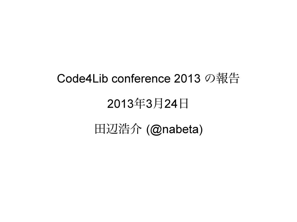 Code4Lib conference 2013 の報告 2013年3月24日 田辺浩介 (@...