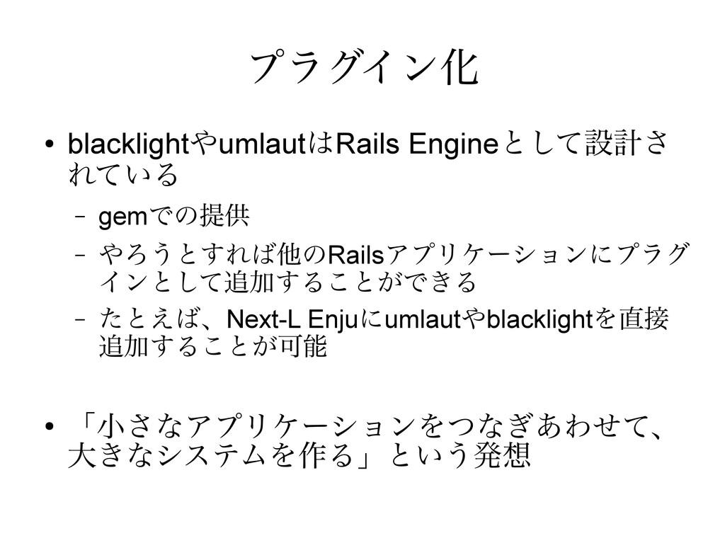 プラグイン化 ● blacklightやumlautはRails Engineとして設計さ れ...