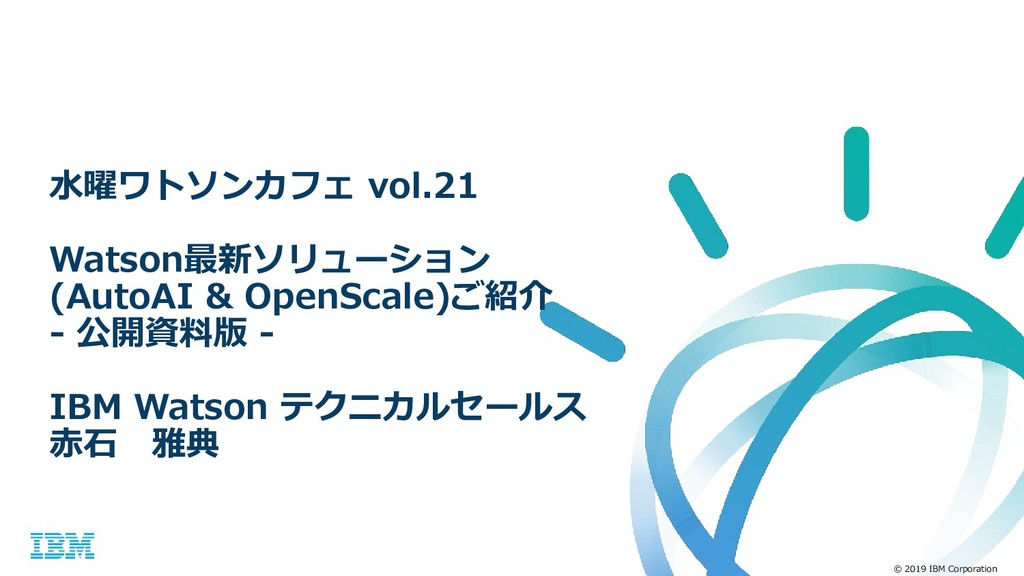 © 2019 IBM Corporation 水曜ワトソンカフェ vol.21 Watson最...