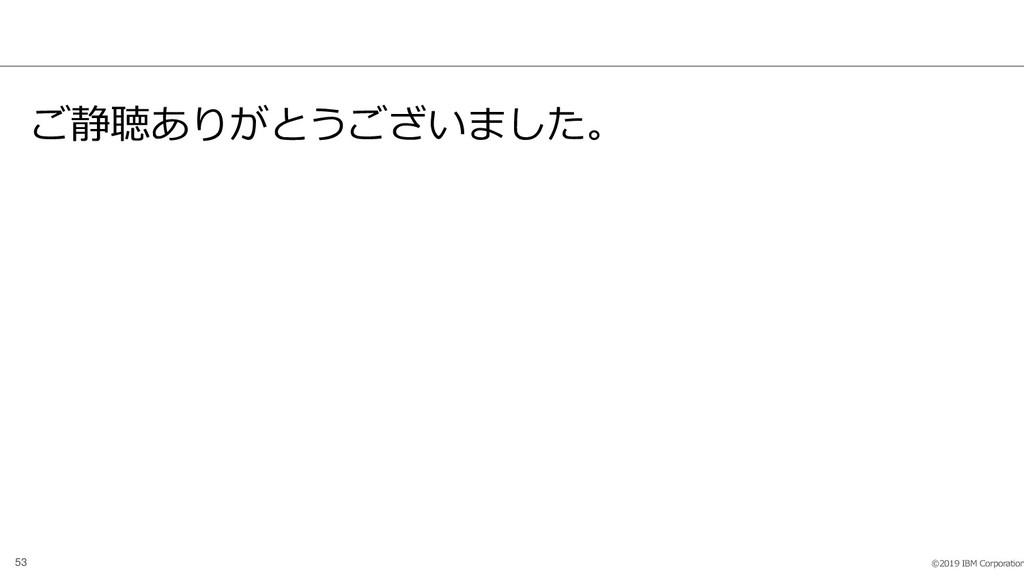 ©2019 IBM Corporation 53 ご静聴ありがとうございました。