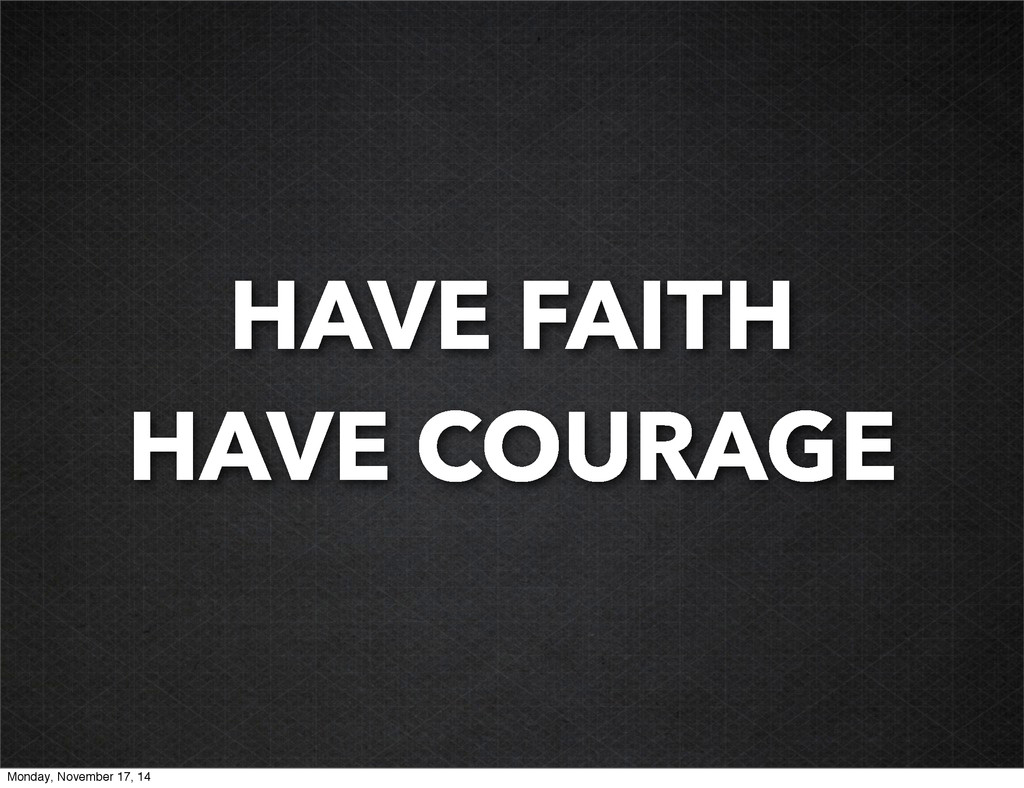 HAVE FAITH HAVE COURAGE Monday, November 17, 14