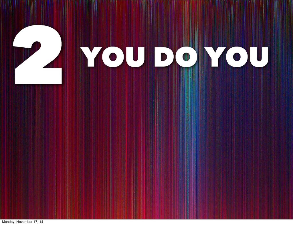 YOU DO YOU 2 Monday, November 17, 14