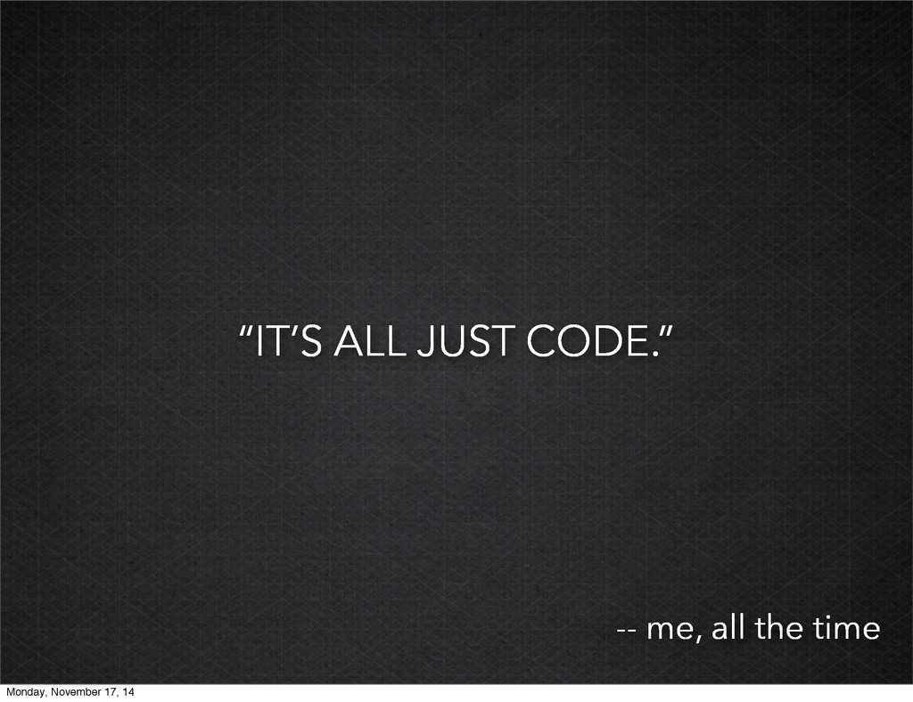 """""""IT'S ALL JUST CODE."""" -- me, all the time Monda..."""