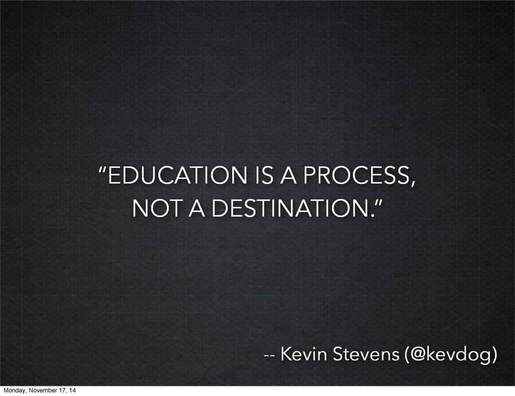 """EDUCATION IS A PROCESS, NOT A DESTINATION."" --..."