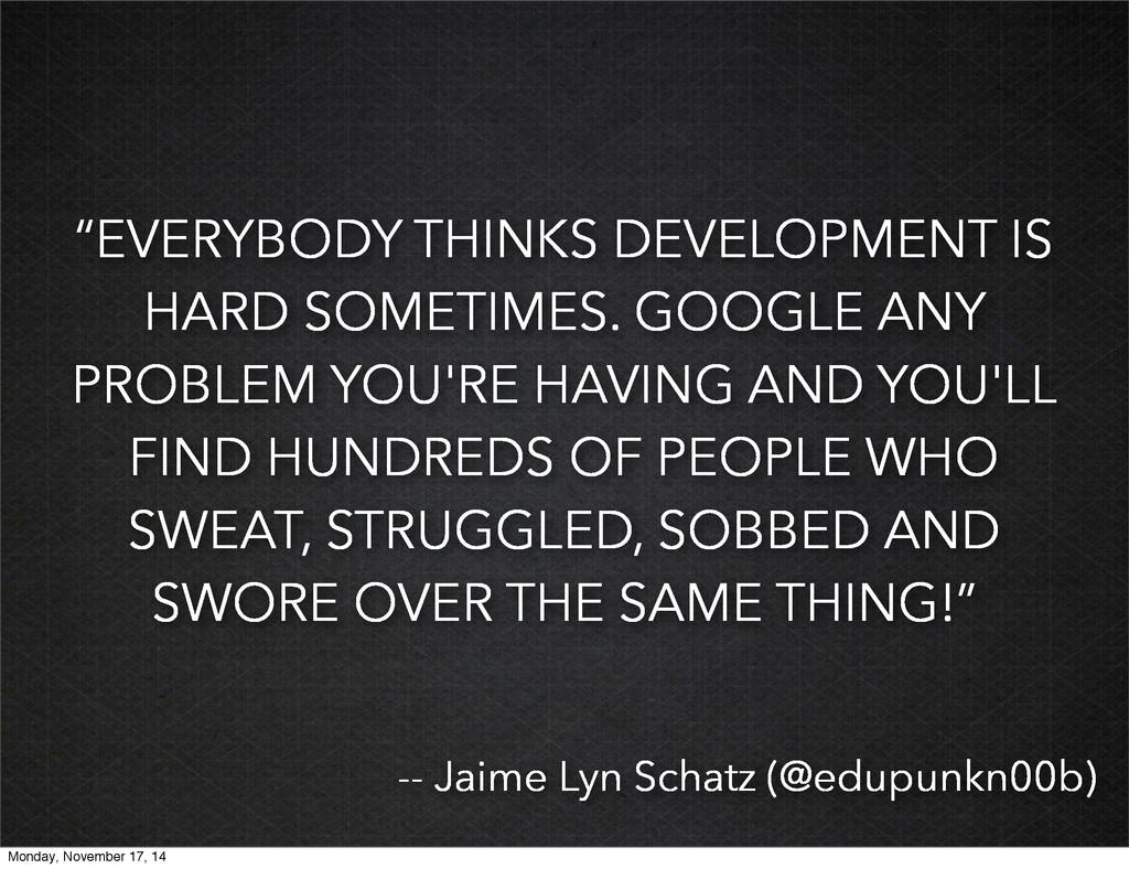 """EVERYBODY THINKS DEVELOPMENT IS HARD SOMETIMES..."