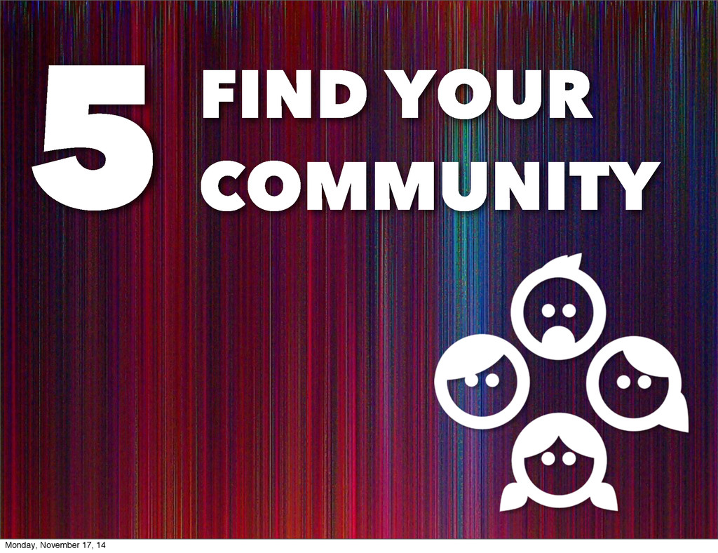 FIND YOUR COMMUNITY 5 Monday, November 17, 14