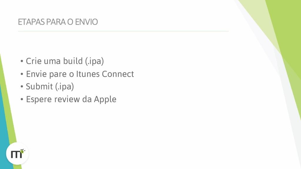 ETAPAS PARA O ENVIO • Crie uma build (.ipa) • E...