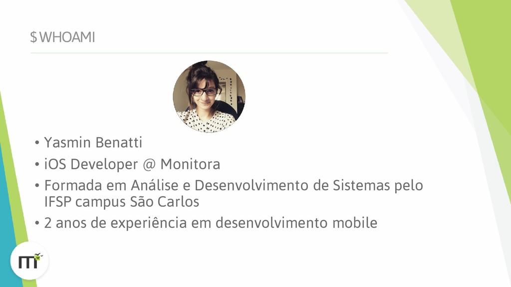 $ WHOAMI • Yasmin Benatti • iOS Developer @ Mon...