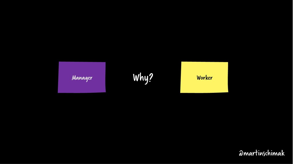 Worker Manager @martinschimak Why?
