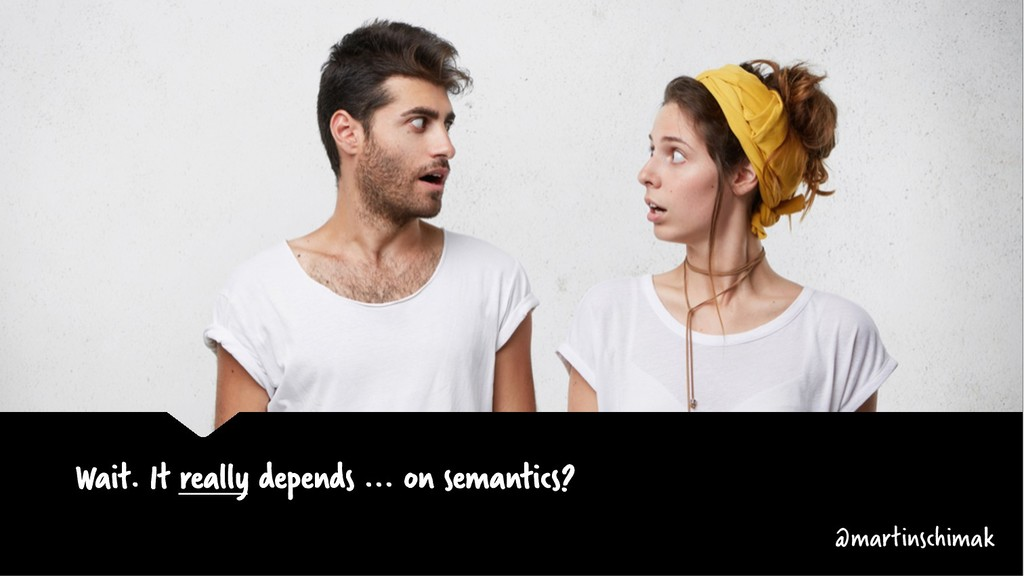 Wait. It really depends ... on semantics? @mart...
