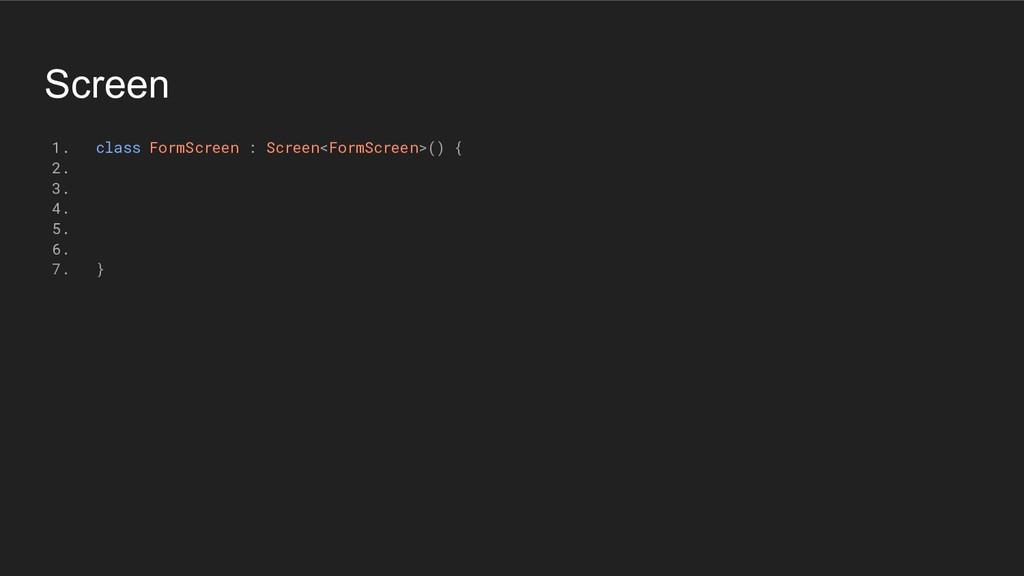 Screen 1. class FormScreen : Screen<FormScreen>...