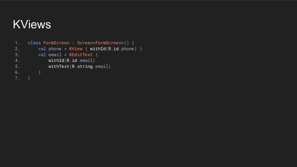 KViews 1. class FormScreen : Screen<FormScreen>...