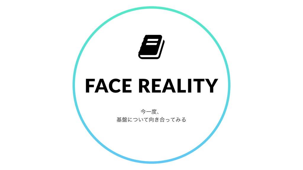 ࠓҰɺ ج൫ʹ͍͖ͭͯ߹ͬͯΈΔ FACE REALITY