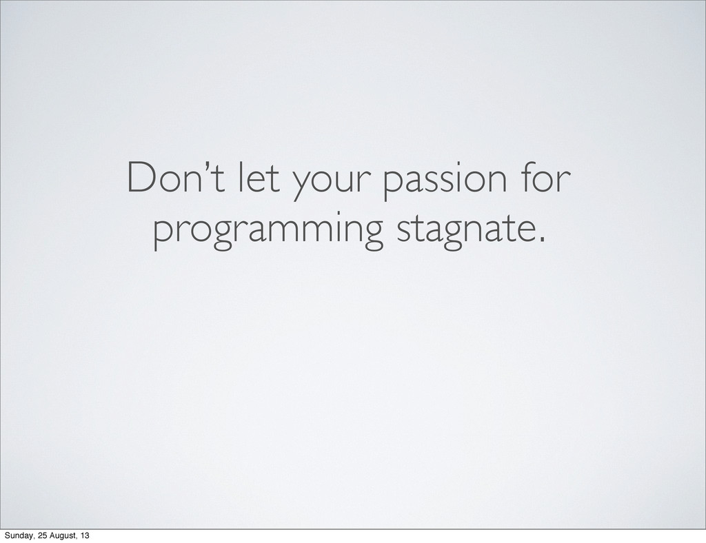 Don't let your passion for programming stagnate...