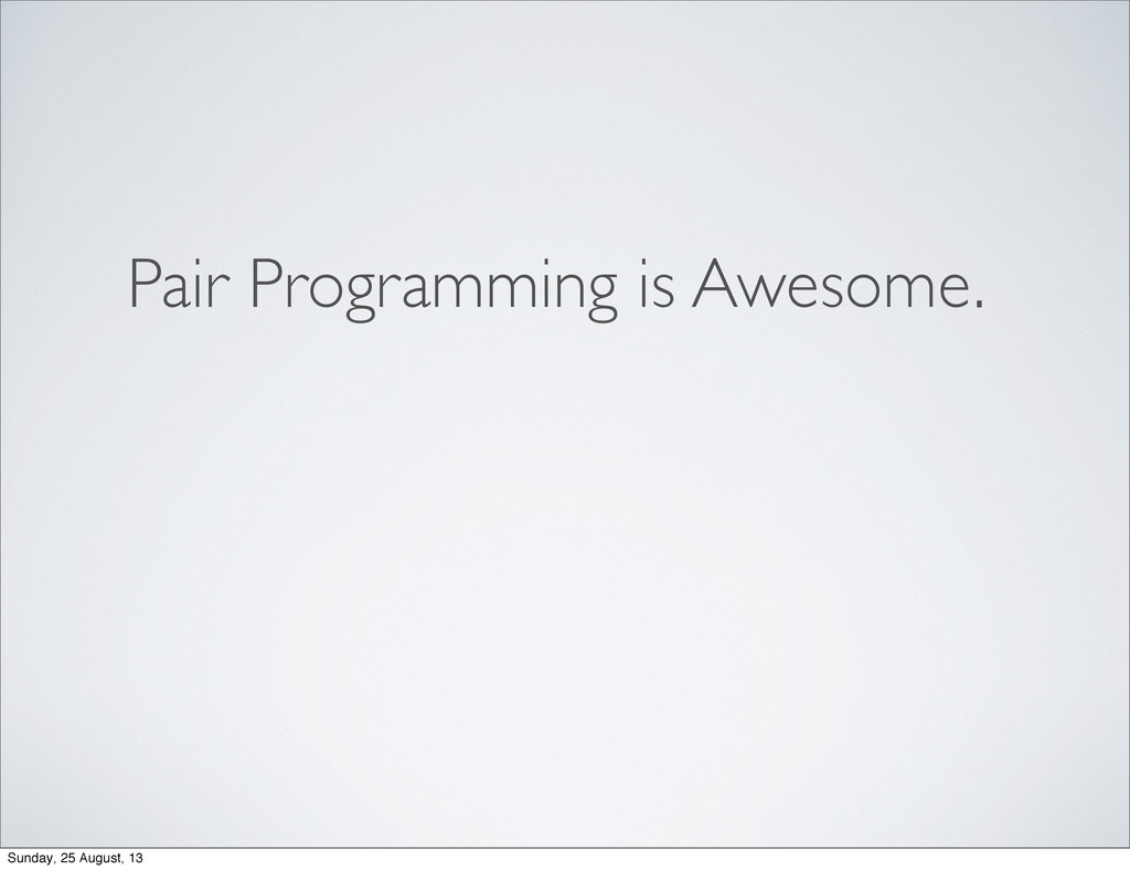 Pair Programming is Awesome. Sunday, 25 August,...