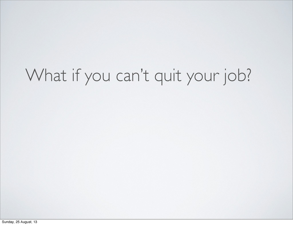 What if you can't quit your job? Sunday, 25 Aug...