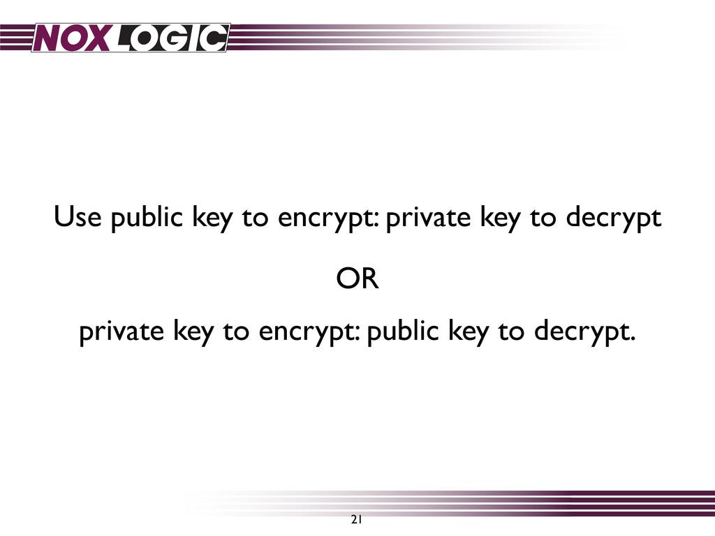 21 Use public key to encrypt: private key to de...