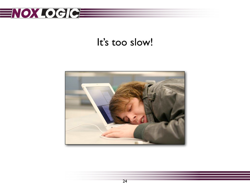 24 It's too slow!