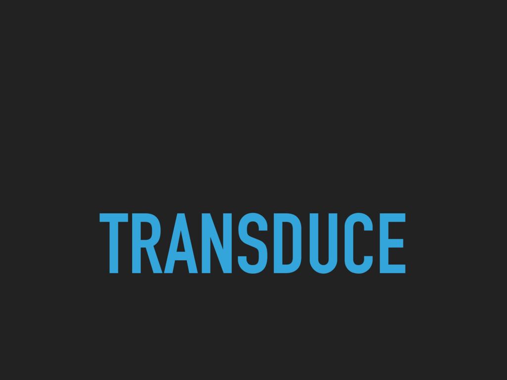 TRANSDUCE