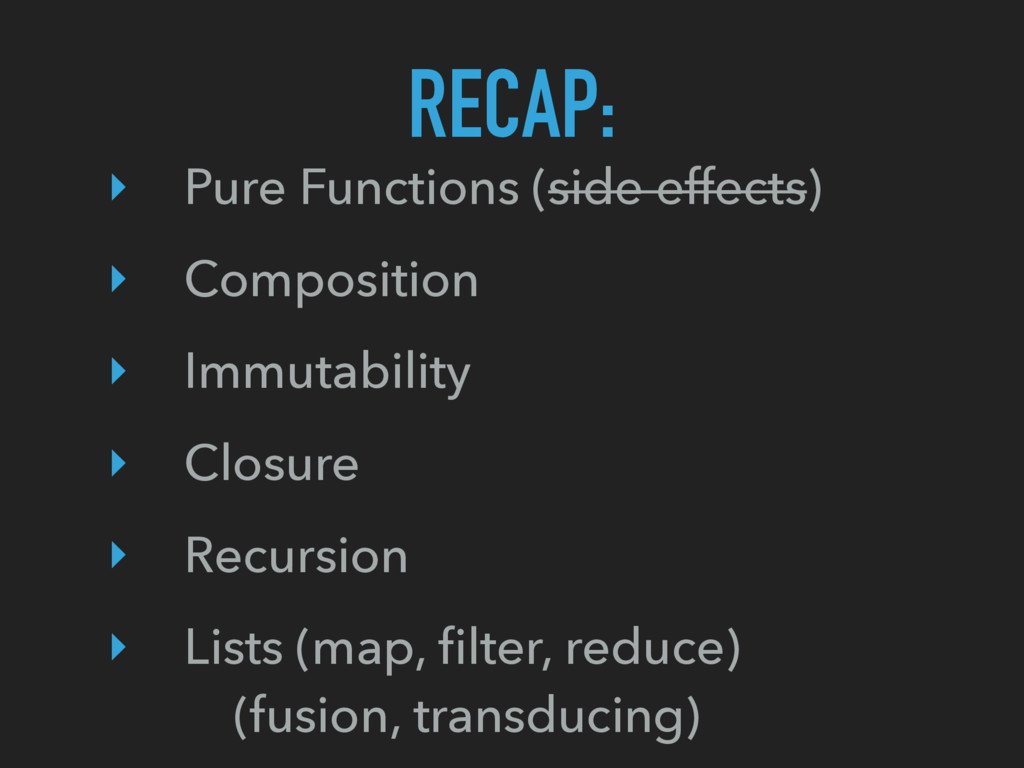 RECAP: ‣ Pure Functions (side effects) ‣ Compos...