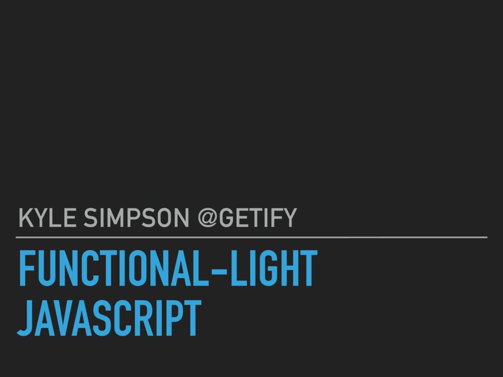 FUNCTIONAL-LIGHT JAVASCRIPT KYLE SIMPSON @GETIFY