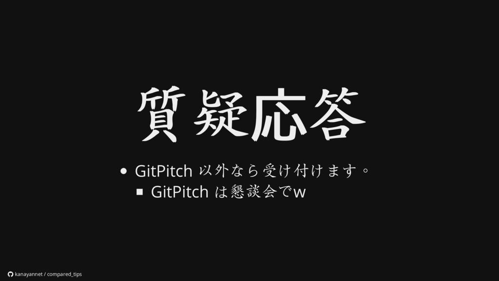 質疑 質疑応 応答 答 GitPitch 以外なら受け付けます。 GitPitch は懇談会で...