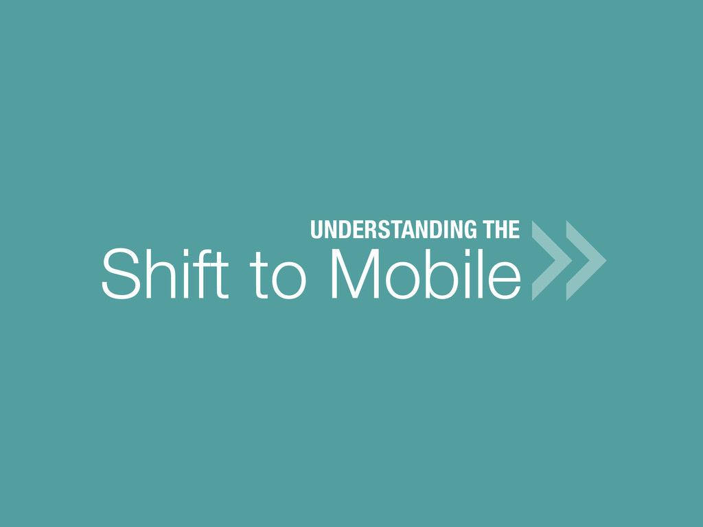 Shift to Mobile UNDERSTANDING THE