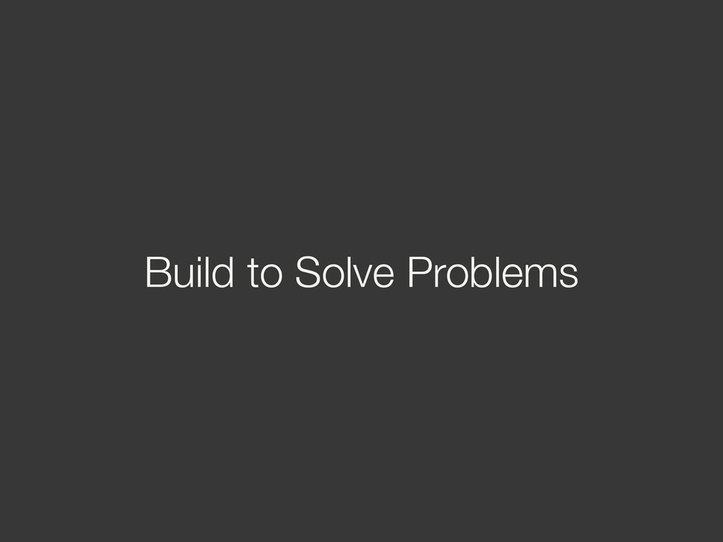 Build to Solve Problems