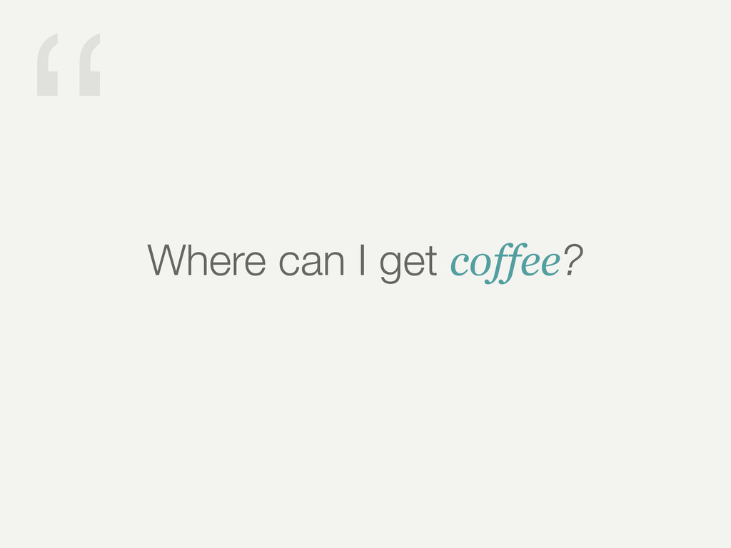 """"""" Where can I get coffee?"""