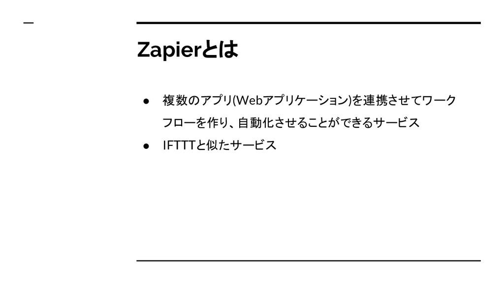 Zapierとは ● 複数のアプリ(Webアプリケーション)を連携させてワーク フローを作り、...