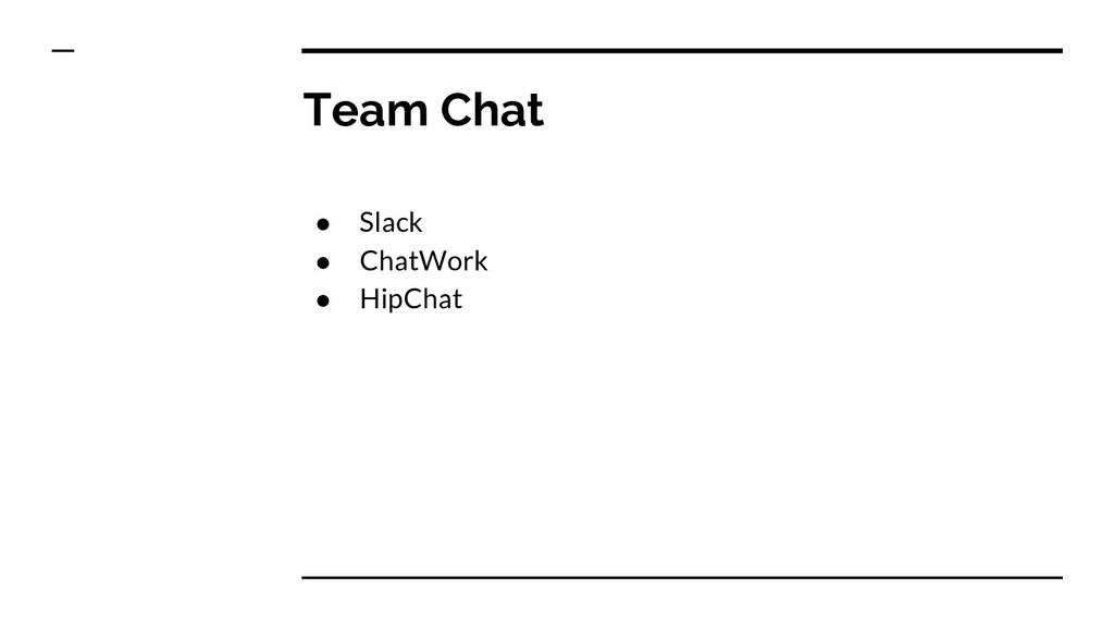 Team Chat ● Slack ● ChatWork ● HipChat